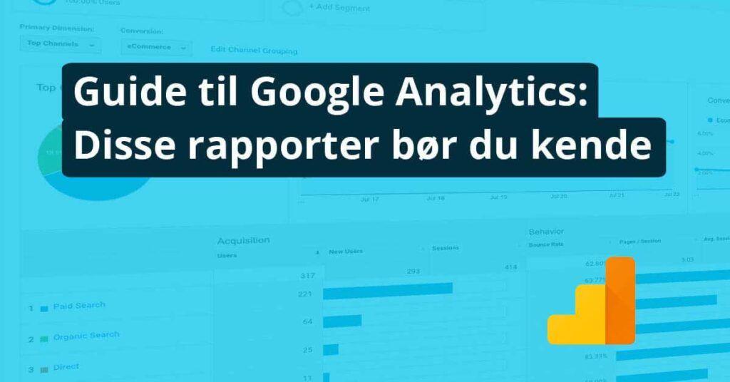 Guide til Google Analytics: Disse rapporter bør du kende
